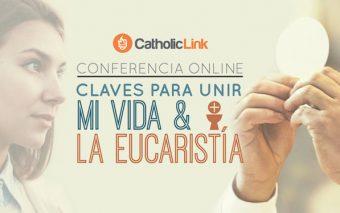 CONFERENCIA ONLINE: «Claves para unir mi vida y la Eucaristía» (Grabación disponible)