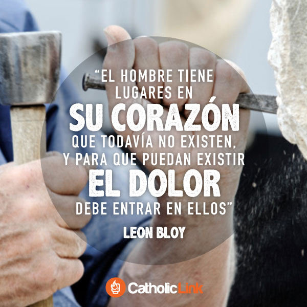 Para crecer, el dolor debe entrar en nuestro corazón, León Bloy