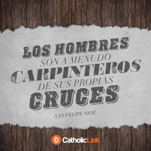 Somos carpinteros de nuestras propias cruces, San Felipe Neri