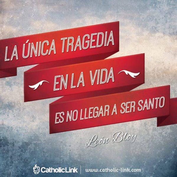 La única tragedia en esta vida es no ser santo, León Bloy