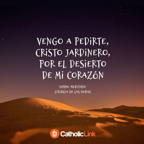 Vengo a pedirte, Cristo jardinero, por el desierto de mi corazón