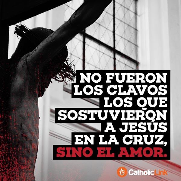 Fue el amor lo que sostuvo a Jesús en la Cruz