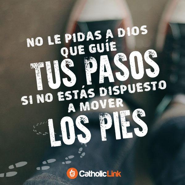 No le pidas a Dios que guíe tus pasos si no estás dispuesto a mover los pies