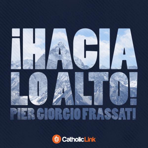 """""""¡Hacia lo alto!"""" Beato Pier Giorgio Frassati"""