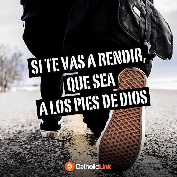 Si te vas a rendir, que sea a los pies de Dios