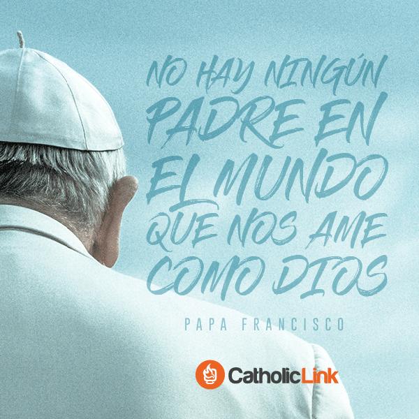 No hay padre en el mundo que nos ame como Dios Papa Francisco