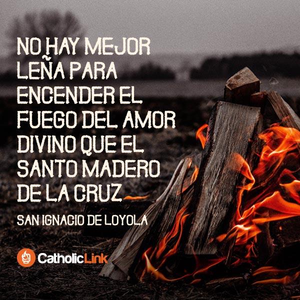 No hay mejor leña para el amor que la Cruz | San Ignacio de Loyola