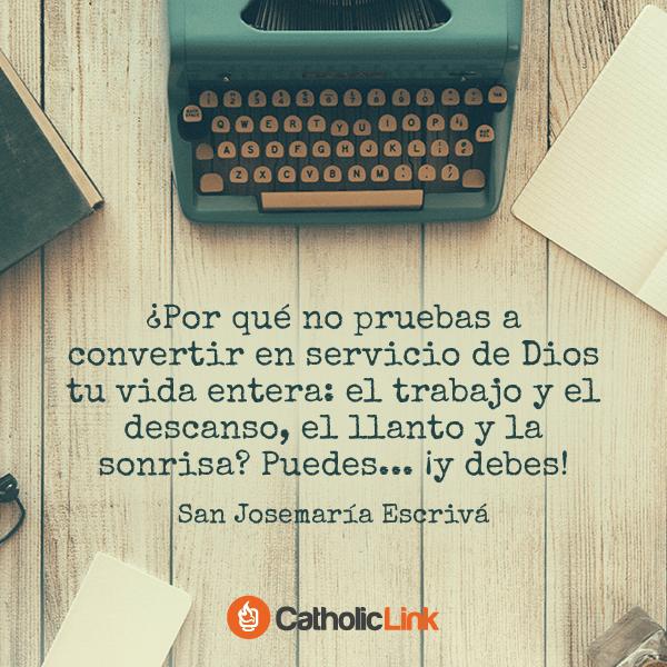 Convierte en servicio de Dios tu vida entera, San Josemaría Escrivá