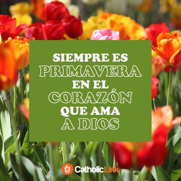 Siempre es primavera en el corazón que ama a Dios