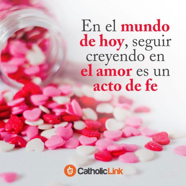 En el mundo de hoy, seguir creyendo en el amor es un acto de fe