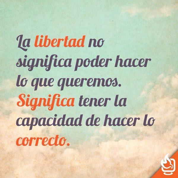 La libertad es la capacidad de hacer lo correcto