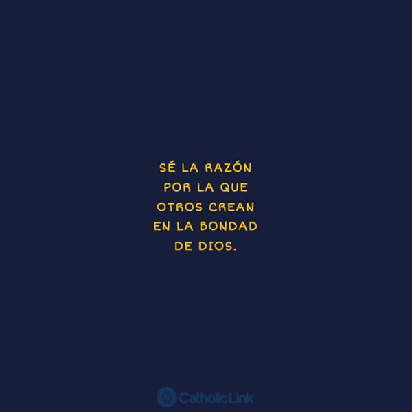 Sé la razón por la que otros crean en la bondad de Dios