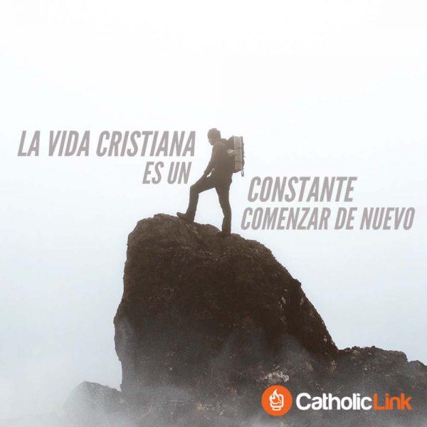La vida cristiana es un constante comenzar de nuevo